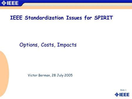 Slide 1 IEEE Standardization Issues for SPIRIT Options, Costs, Impacts Victor Berman, 28 July 2005.