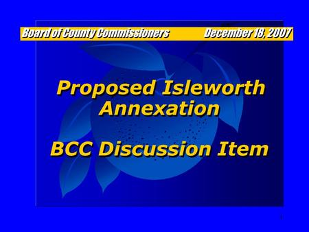1 Proposed Isleworth Annexation BCC Discussion Item Proposed Isleworth Annexation BCC Discussion Item Board of County Commissioners December 18, 2007.