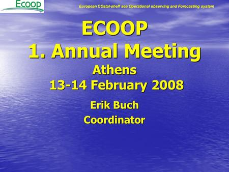 European COstal-shelf sea Operational observing and Forecasting system ECOOP 1. Annual Meeting Athens 13-14 February 2008 Erik Buch Coordinator.