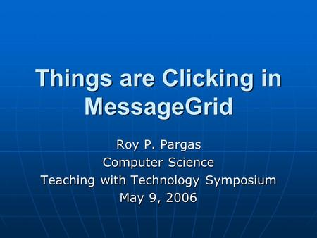 Things are Clicking in MessageGrid Roy P. Pargas Computer Science Teaching with Technology Symposium May 9, 2006.