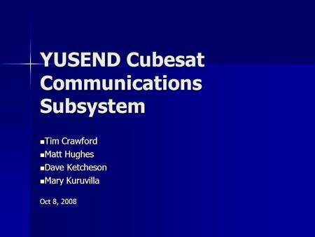 YUSEND Cubesat Communications Subsystem Tim Crawford Tim Crawford Matt Hughes Matt Hughes Dave Ketcheson Dave Ketcheson Mary Kuruvilla Mary Kuruvilla Oct.