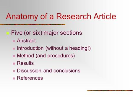 Anatomy of a Research Article Five (or six) major sections Abstract Introduction (without a heading!) Method (and procedures) Results Discussion and conclusions.