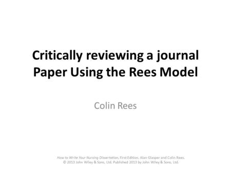Critically reviewing a journal Paper Using the Rees Model Colin Rees How to Write Your Nursing Dissertation, First Edition. Alan Glasper and Colin Rees.