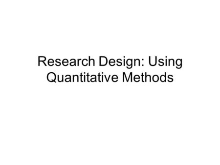 Research Design: Using Quantitative Methods. Objectives By the end of this session you will be able to: Describe the experimental and quasi- experimental.