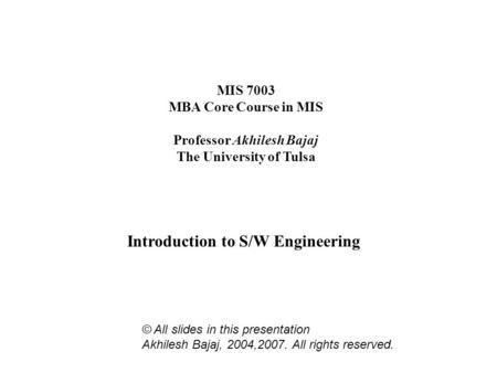 MIS 7003 MBA Core Course in MIS Professor Akhilesh Bajaj The University of Tulsa Introduction to S/W Engineering © All slides in this presentation Akhilesh.