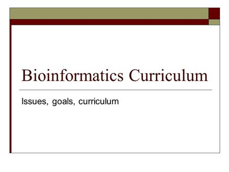 Bioinformatics Curriculum Issues, goals, curriculum.