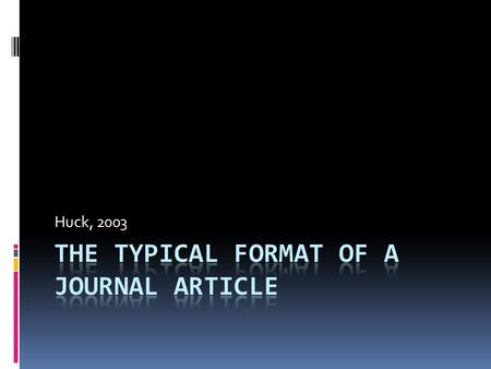 Huck, 2003. Place the following parts of a journal article in correct order… o Discussion o Method o Abstract o Results o References o Introduction 1.
