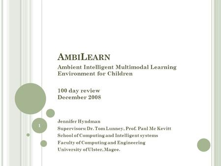 A MBI L EARN Ambient Intelligent Multimodal Learning Environment for Children 100 day review December 2008 Jennifer Hyndman Supervisors: Dr. Tom Lunney,