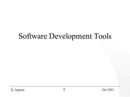 K. Ingram 1 Oct 2001 Software Development Tools. K. Ingram 2 Oct 2001 Contents l Tools – what are they, why are they needed? l Software Development Tools.