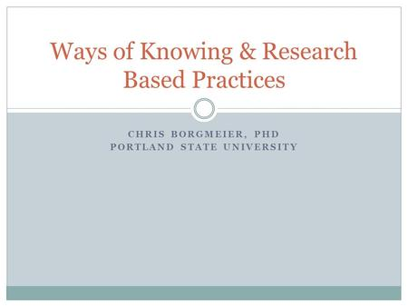 CHRIS BORGMEIER, PHD PORTLAND STATE UNIVERSITY Ways of Knowing & Research Based Practices.