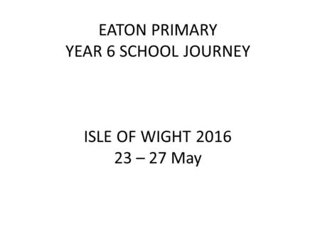 EATON PRIMARY YEAR 6 SCHOOL JOURNEY ISLE OF WIGHT 2016 23 – 27 May.