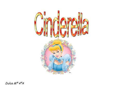 Dulce Mª 4ºA. Cinderella Once upon a time there was a man that married with a second wife. The woman has two daughters and the man has a daughter. She.