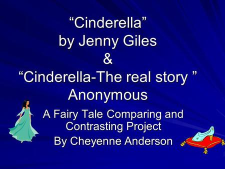 """Cinderella"" by Jenny Giles & ""Cinderella-The real story "" Anonymous A Fairy Tale Comparing and Contrasting Project By Cheyenne Anderson."