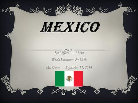 MEXICO By: Miguel A. Rivera World Literature-2 nd block Ms. Geller September 11, 2014.