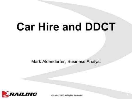 ©Railinc 2010 All Rights Reserved Car Hire and DDCT Mark Aldenderfer, Business Analyst 1.