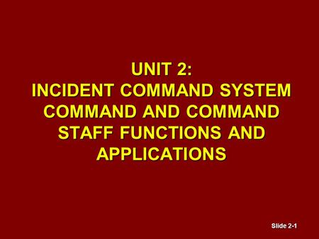 Slide 2-1 UNIT 2: INCIDENT COMMAND SYSTEM COMMAND AND COMMAND STAFF FUNCTIONS AND APPLICATIONS.