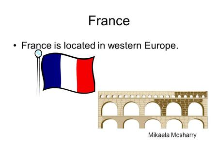 France France is located in western Europe. Mikaela Mcsharry.