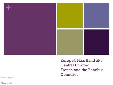 + Europe's Heartland aka Central Europe: French and the Benelux Countries Mr. Mulligan Geography.
