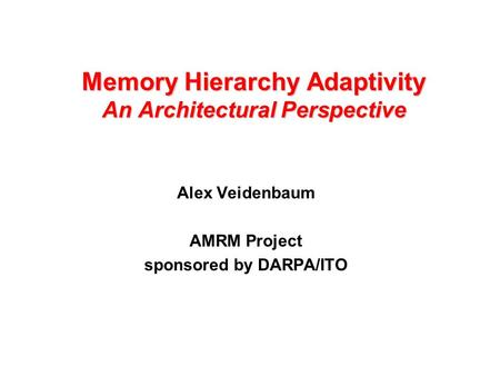 Memory Hierarchy Adaptivity An Architectural Perspective Alex Veidenbaum AMRM Project sponsored by DARPA/ITO.