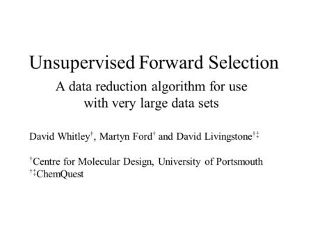 Unsupervised Forward Selection A data reduction algorithm for use with very large data sets David Whitley †, Martyn Ford † and David Livingstone †‡ † Centre.