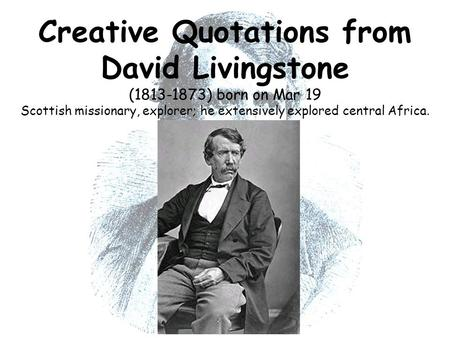 Creative Quotations from David Livingstone (1813-1873) born on Mar 19 Scottish missionary, explorer; he extensively explored central Africa.