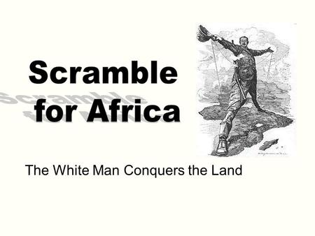 The White Man Conquers the Land. What is the Scramble for Africa? The late 19 th century scramble for control over Africa by competing powers.