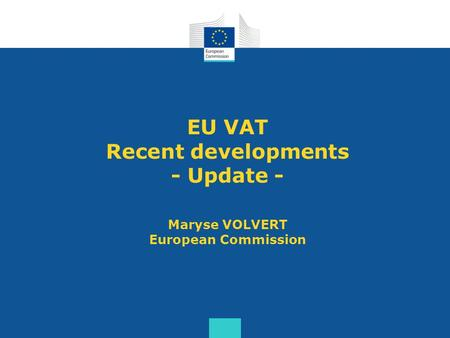 EU VAT Recent developments - Update - Maryse VOLVERT European Commission.