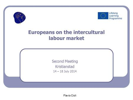 Europeans on the intercultural labour market Second Meeting Kristianstad 14 – 18 July 2014 Flavio Cioli.
