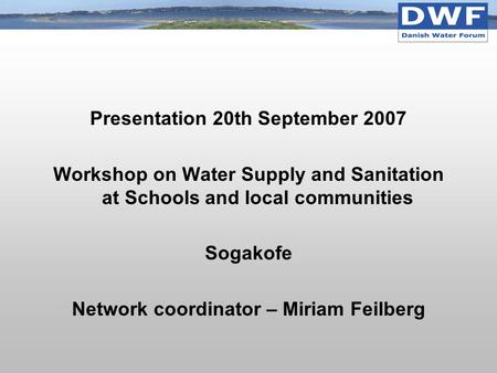 Presentation 20th September 2007 Workshop on Water Supply and Sanitation at Schools and local communities Sogakofe Network coordinator – Miriam Feilberg.