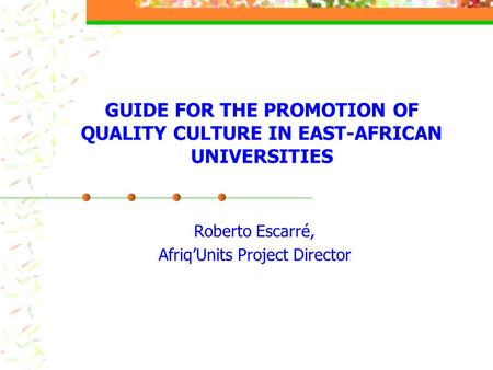 GUIDE FOR THE PROMOTION OF QUALITY CULTURE IN EAST-AFRICAN UNIVERSITIES Roberto Escarré, Afriq'Units Project Director.
