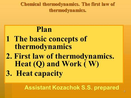 1 Chemical thermodynamics. The first law of thermodynamics. Plan 1 The basic concepts of thermodynamics 2. First law of thermodynamics. Heat (Q) and Work.