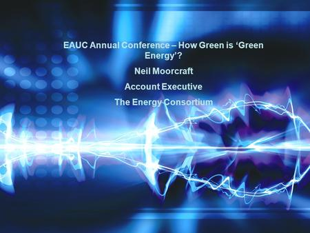 EAUC Annual Conference – How Green is 'Green Energy'? Neil Moorcraft Account Executive The Energy Consortium.