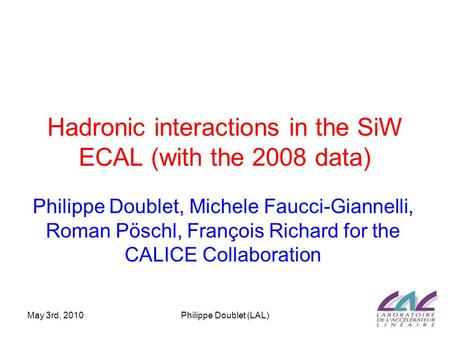 May 3rd, 2010Philippe Doublet (LAL) Hadronic interactions in the SiW ECAL (with the 2008 data) Philippe Doublet, Michele Faucci-Giannelli, Roman Pöschl,
