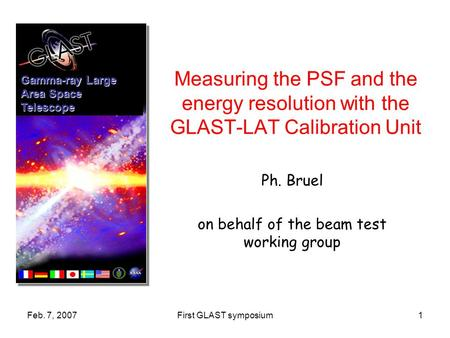 Feb. 7, 2007First GLAST symposium1 Measuring the PSF and the energy resolution with the GLAST-LAT Calibration Unit Ph. Bruel on behalf of the beam test.