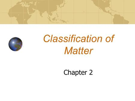 Classification of Matter Chapter 2. Objectives LWBAT: 1.Describe the characteristics of physical and chemical properties. 2.Classify mixtures as homogenous.