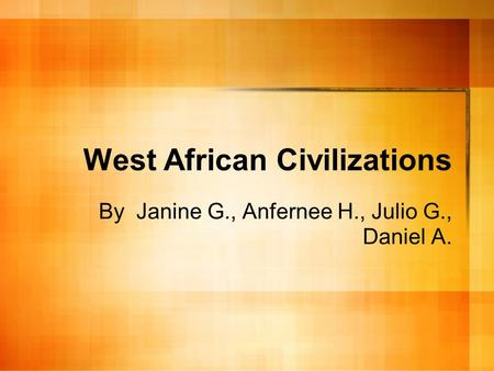 West African Civilizations By Janine G., Anfernee H., Julio G., Daniel A.