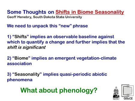 "Some Thoughts on Shifts in Biome Seasonality Geoff Henebry, South Dakota State University We need to unpack this ""new"" phrase 1) ""Shifts"" implies an observable."