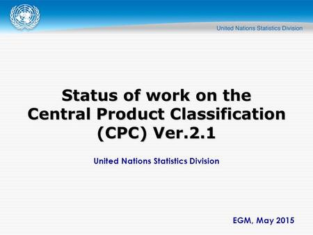 United Nations Statistics Division EGM, May 2015 Status of work on the Central Product Classification (CPC) Ver.2.1.