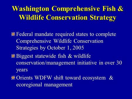 Washington Comprehensive Fish & Wildlife Conservation Strategy Federal mandate required states to complete Comprehensive Wildlife Conservation Strategies.