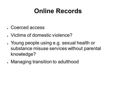 Online Records ● Coerced access ● Victims of domestic violence? ● Young people using e.g. sexual health or substance misuse services without parental knowledge?