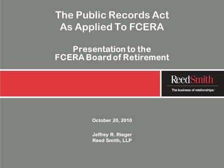 The Public Records Act As Applied To FCERA Presentation to the FCERA Board of Retirement October 20, 2010 Jeffrey R. Rieger Reed Smith, LLP.
