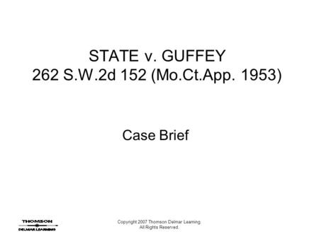 Copyright 2007 Thomson Delmar Learning. All Rights Reserved. STATE v. GUFFEY 262 S.W.2d 152 (Mo.Ct.App. 1953) Case Brief.
