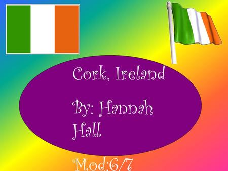 Cork, Ireland By: Hannah Hall Mod:6/7. Location ~Second largest city in Ireland and the island of Ireland's third most populous city. ~Southern part if.