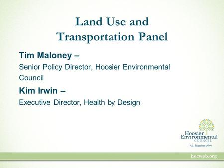Land Use and Transportation Panel Tim Maloney – Senior Policy Director, Hoosier Environmental Council Kim Irwin – Executive Director, Health by Design.