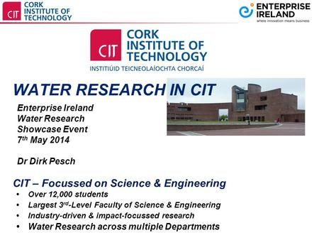 WATER RESEARCH IN CIT Enterprise Ireland Water Research Showcase Event 7 th May 2014 Dr Dirk Pesch  Over 12,000 students  Largest 3 rd -Level Faculty.