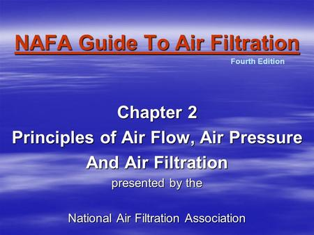 NAFA Guide To Air Filtration Chapter 2 Principles of Air Flow, Air Pressure And Air Filtration presented by the National Air Filtration Association Fourth.