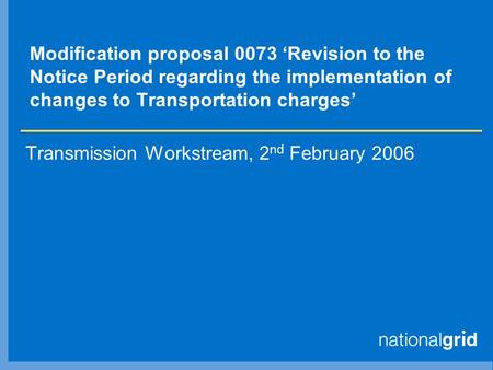 Modification proposal 0073 'Revision to the Notice Period regarding the implementation of changes to Transportation charges' Transmission Workstream, 2.