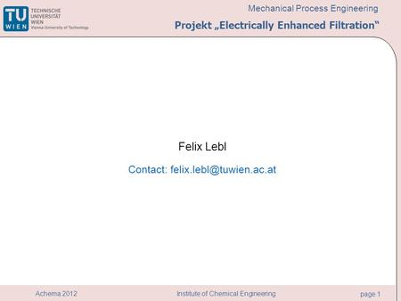 "Institute of Chemical Engineering page 1 Achema 2012 Mechanical Process Engineering Felix Lebl Contact: Projekt ""Electrically Enhanced."