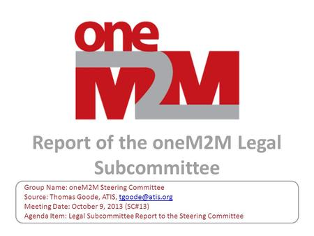 Report of the oneM2M Legal Subcommittee Group Name: oneM2M Steering Committee Source: Thomas Goode, ATIS, Meeting Date: