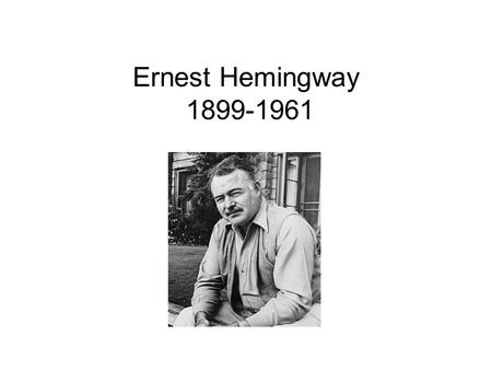 Ernest Hemingway 1899-1961. Ernest Miller Hemingway July 21, 1899 – July 2, 1961 He was an American author and journalist. His distinctive writing style,